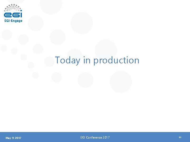 Today in production May 9, 2017 EGI Conference 2017 11