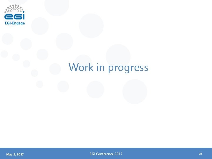 Work in progress May 9, 2017 EGI Conference 2017 21