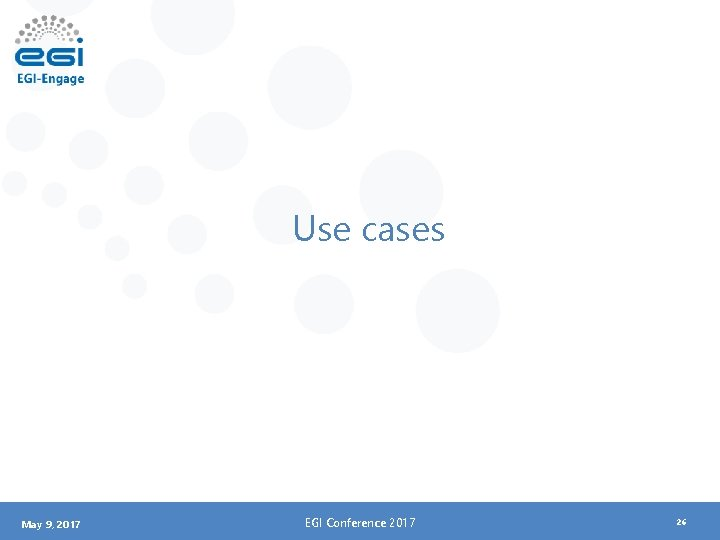 Use cases May 9, 2017 EGI Conference 2017 26