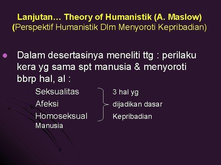 Lanjutan… Theory of Humanistik (A. Maslow) (Perspektif Humanistik Dlm Menyoroti Kepribadian) l Dalam desertasinya