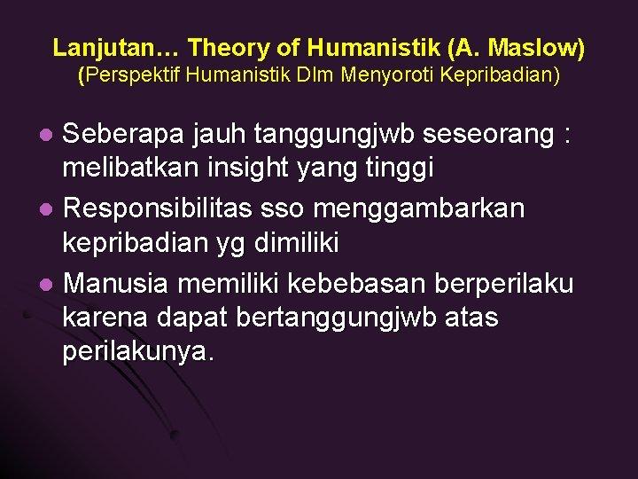 Lanjutan… Theory of Humanistik (A. Maslow) (Perspektif Humanistik Dlm Menyoroti Kepribadian) Seberapa jauh tanggungjwb