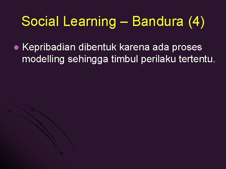 Social Learning – Bandura (4) l Kepribadian dibentuk karena ada proses modelling sehingga timbul