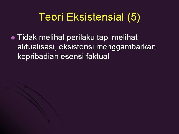 Teori Eksistensial (5) l Tidak melihat perilaku tapi melihat aktualisasi, eksistensi menggambarkan kepribadian esensi