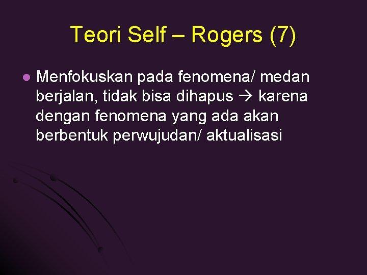 Teori Self – Rogers (7) l Menfokuskan pada fenomena/ medan berjalan, tidak bisa dihapus