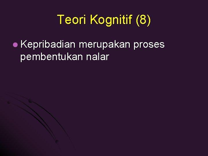 Teori Kognitif (8) l Kepribadian merupakan proses pembentukan nalar