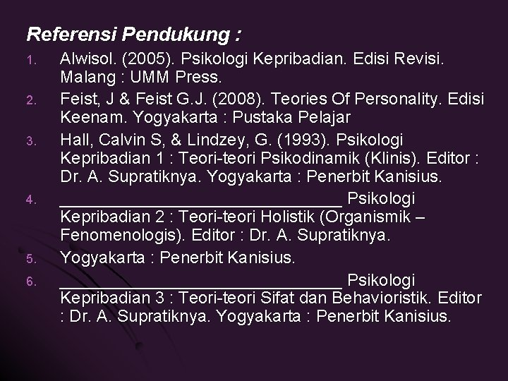 Referensi Pendukung : 1. 2. 3. 4. 5. 6. Alwisol. (2005). Psikologi Kepribadian. Edisi