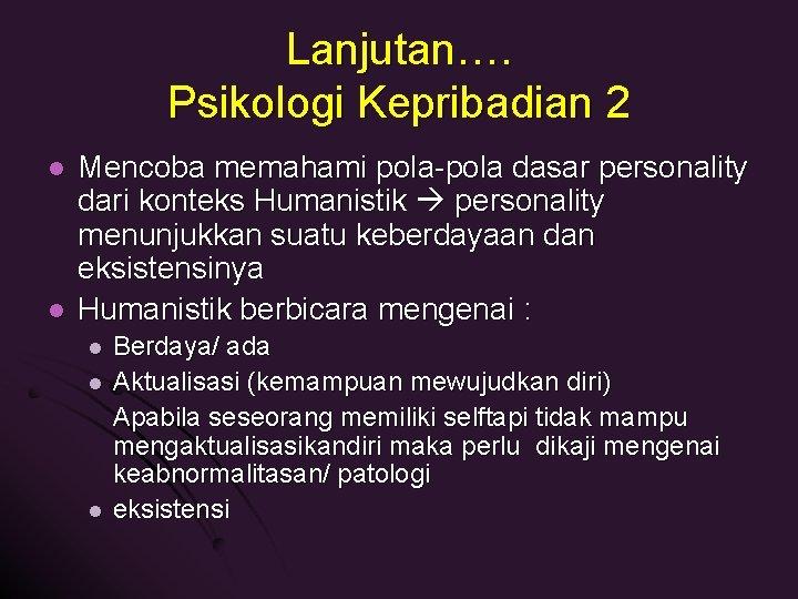 Lanjutan…. Psikologi Kepribadian 2 l l Mencoba memahami pola-pola dasar personality dari konteks Humanistik