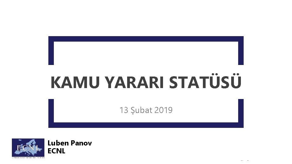 KAMU YARARI STATÜSÜ 13 Şubat 2019 Luben Panov ECNL Copyright © ECNL 2019