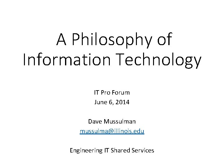 A Philosophy of Information Technology IT Pro Forum June 6, 2014 Dave Mussulman mussulma@illinois.