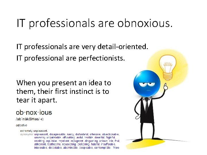 IT professionals are obnoxious. IT professionals are very detail-oriented. IT professional are perfectionists. When