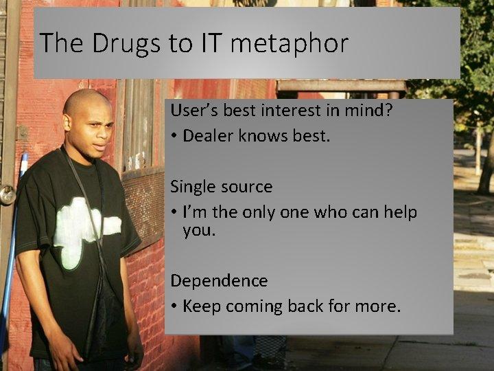 The Drugs to IT metaphor User's best interest in mind? • Dealer knows best.