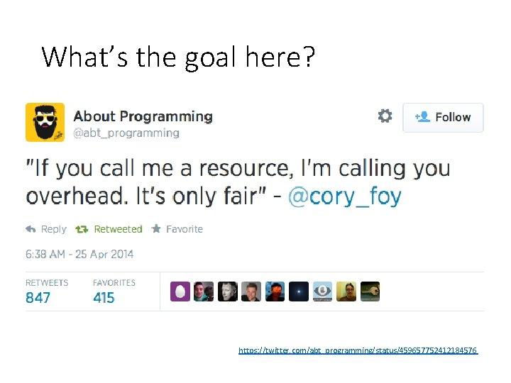 What's the goal here? https: //twitter. com/abt_programming/status/459657752412184576