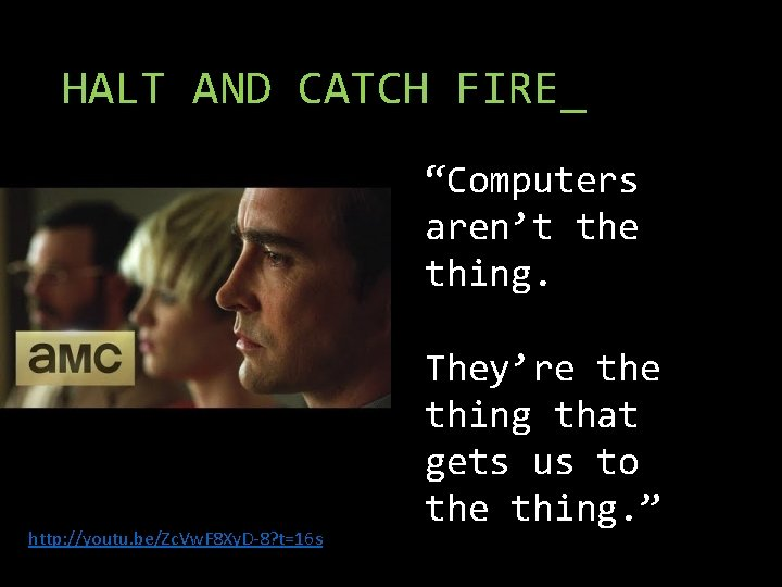 """HALT AND CATCH FIRE_ """"Computers aren't the thing. http: //youtu. be/Zc. Vw. F 8"""