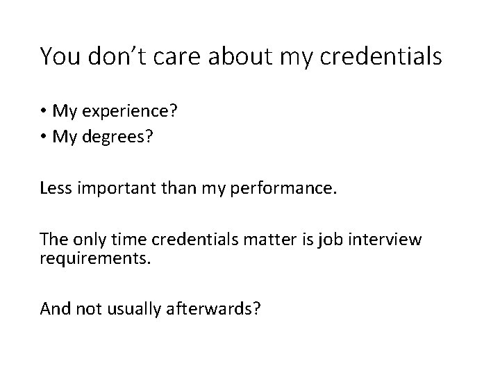 You don't care about my credentials • My experience? • My degrees? Less important