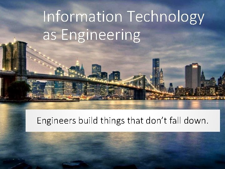 Information Technology as Engineering Engineers build things that don't fall down.