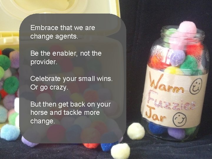 Embrace that we are change agents. Be the enabler, not the provider. Celebrate your