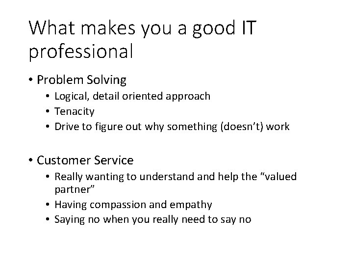 What makes you a good IT professional • Problem Solving • Logical, detail oriented