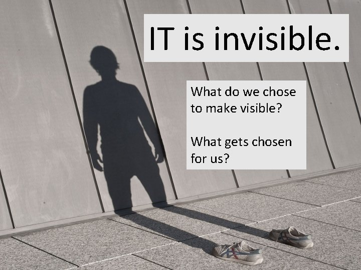 IT is invisible. What do we chose to make visible? What gets chosen for