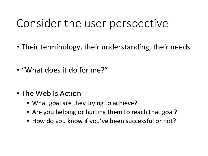 """Consider the user perspective • Their terminology, their understanding, their needs • """"What does"""