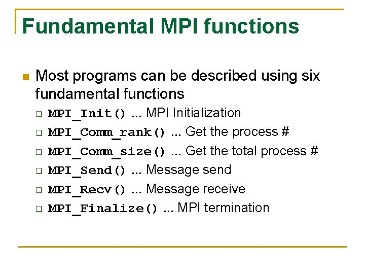 Fundamental MPI functions n Most programs can be described using six fundamental functions q