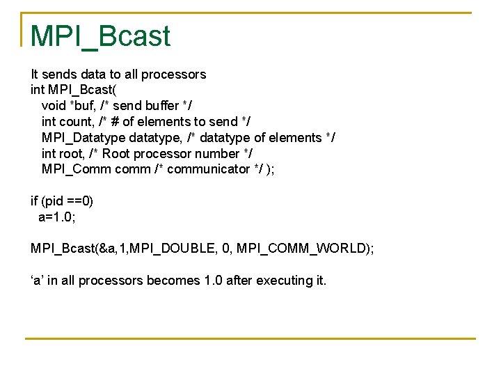 MPI_Bcast It sends data to all processors int MPI_Bcast( void *buf, /* send buffer