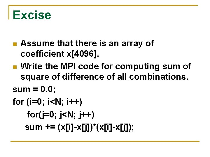 Excise Assume that there is an array of coefficient x[4096]. n Write the MPI