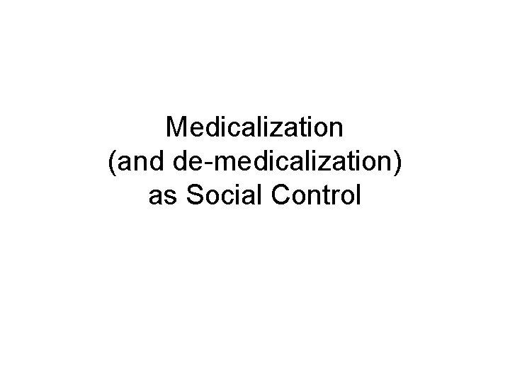 Medicalization (and de-medicalization) as Social Control
