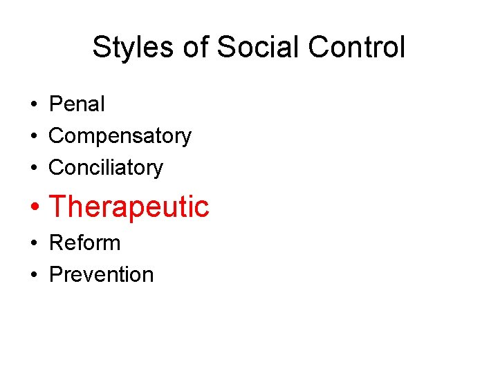 Styles of Social Control • Penal • Compensatory • Conciliatory • Therapeutic • Reform