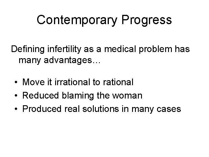 Contemporary Progress Defining infertility as a medical problem has many advantages… • Move it