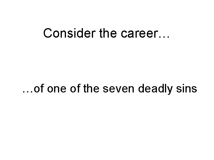 Consider the career… …of one of the seven deadly sins