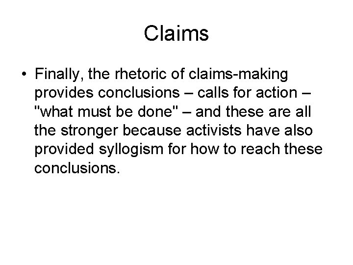Claims • Finally, the rhetoric of claims-making provides conclusions – calls for action –