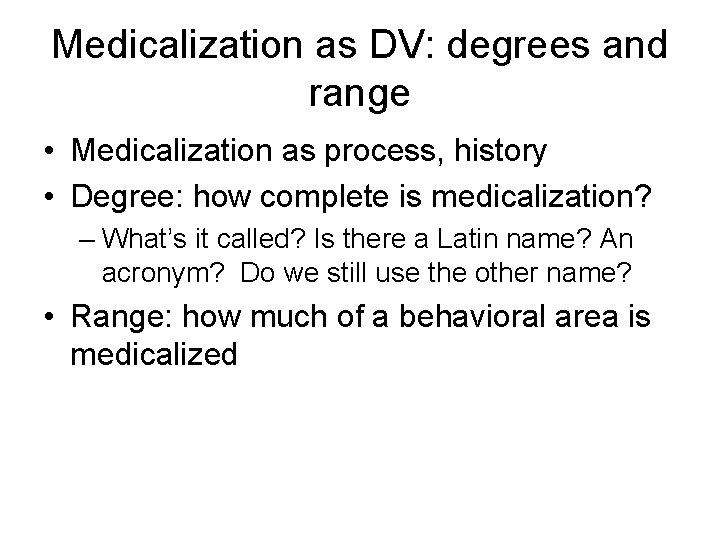 Medicalization as DV: degrees and range • Medicalization as process, history • Degree: how