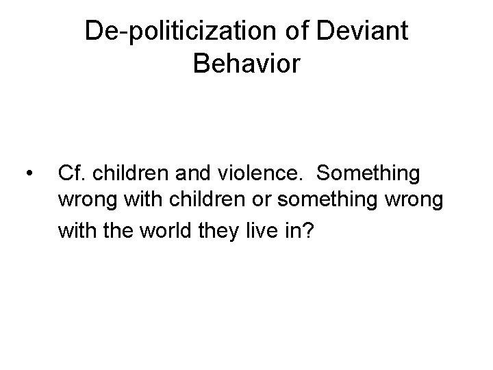 De-politicization of Deviant Behavior • Cf. children and violence. Something wrong with children or