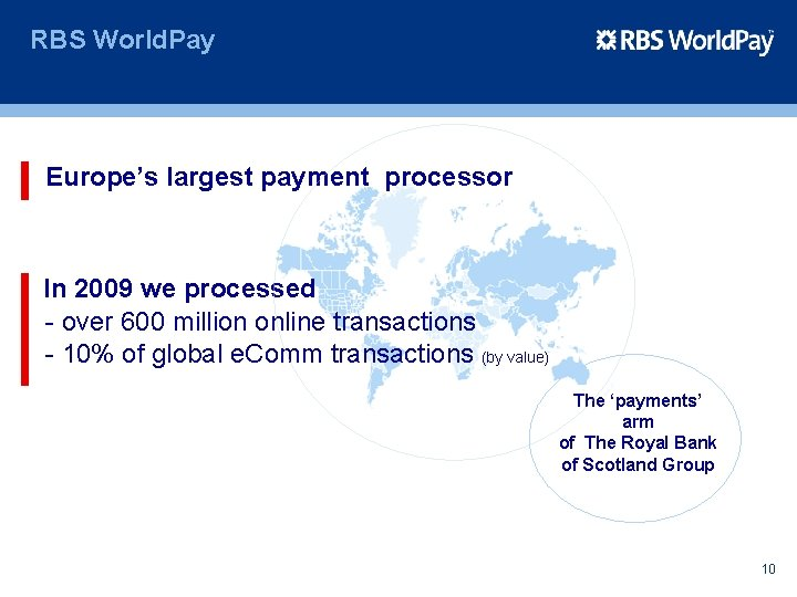 RBS World. Pay Europe's largest payment processor In 2009 we processed - over 600