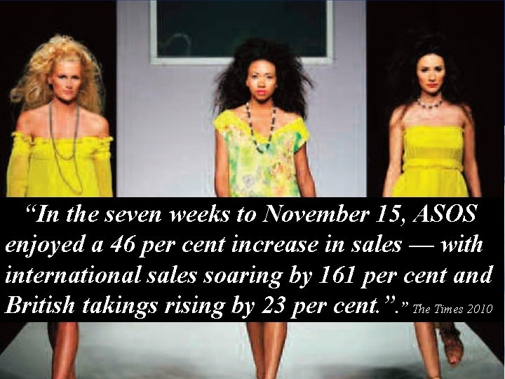 """2010 """"In the seven weeks to November 15, ASOS enjoyed a 46 per cent"""