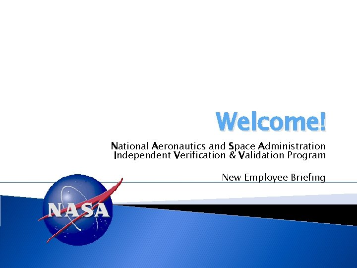 Welcome! National Aeronautics and Space Administration Independent Verification & Validation Program New Employee Briefing