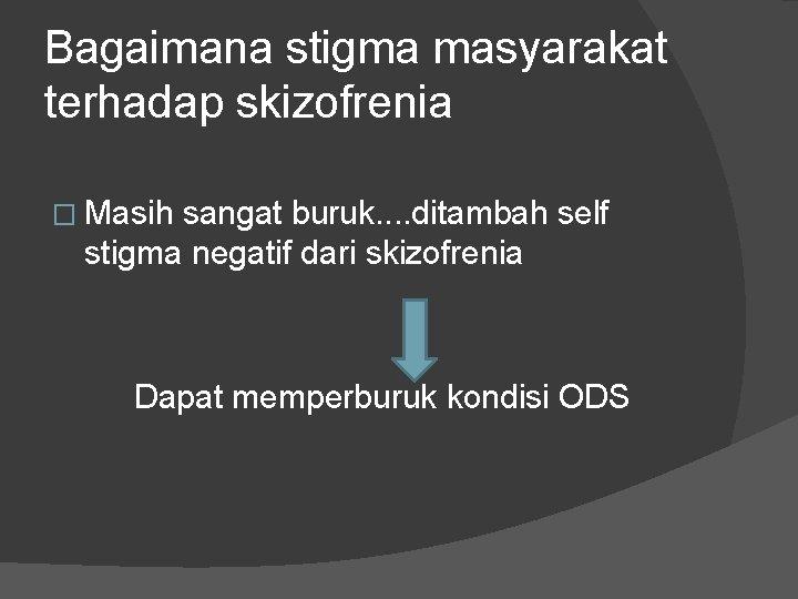 Bagaimana stigma masyarakat terhadap skizofrenia � Masih sangat buruk. . ditambah self stigma negatif