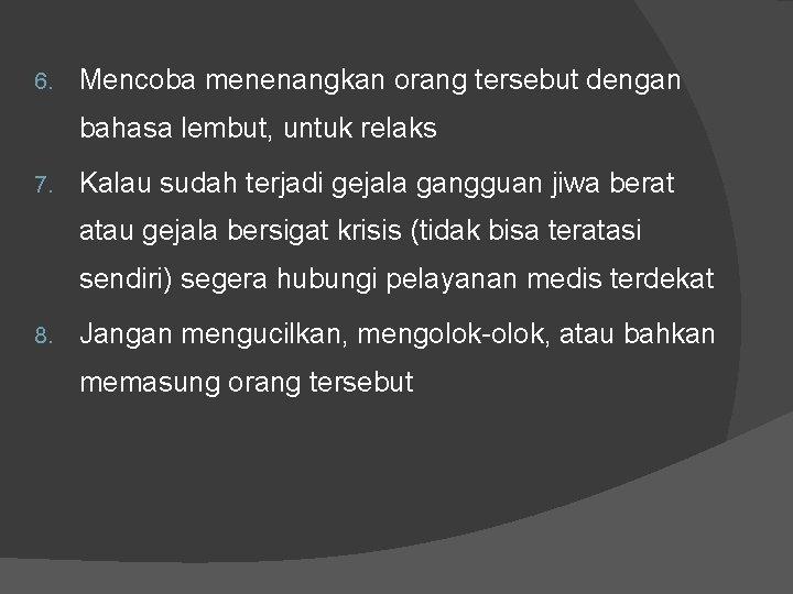 6. Mencoba menenangkan orang tersebut dengan bahasa lembut, untuk relaks 7. Kalau sudah terjadi