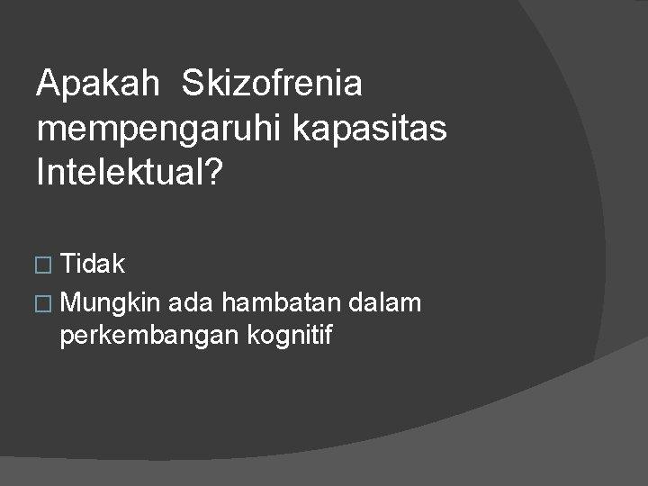 Apakah Skizofrenia mempengaruhi kapasitas Intelektual? � Tidak � Mungkin ada hambatan dalam perkembangan kognitif