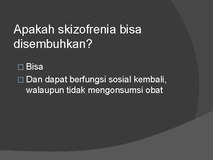 Apakah skizofrenia bisa disembuhkan? � Bisa � Dan dapat berfungsi sosial kembali, walaupun tidak