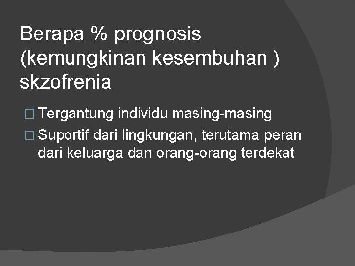 Berapa % prognosis (kemungkinan kesembuhan ) skzofrenia � Tergantung individu masing-masing � Suportif dari