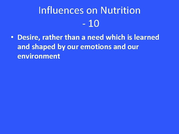Influences on Nutrition - 10 • Desire, rather than a need which is learned