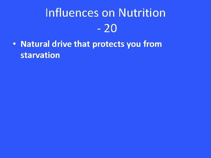 Influences on Nutrition - 20 • Natural drive that protects you from starvation