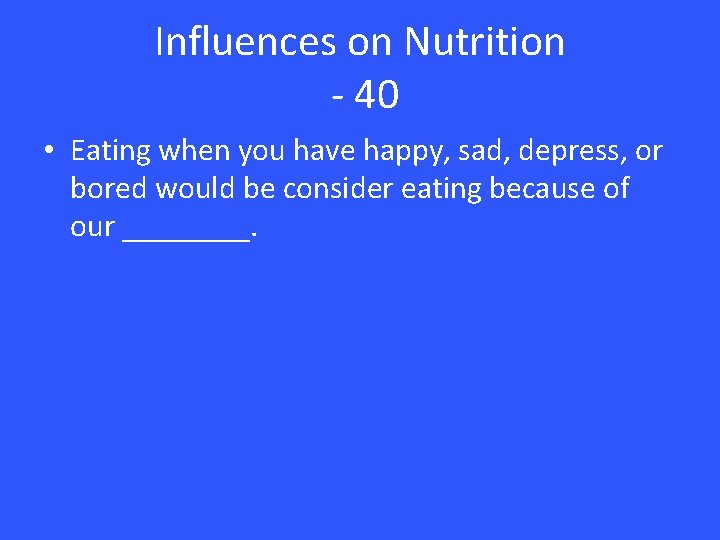 Influences on Nutrition - 40 • Eating when you have happy, sad, depress, or