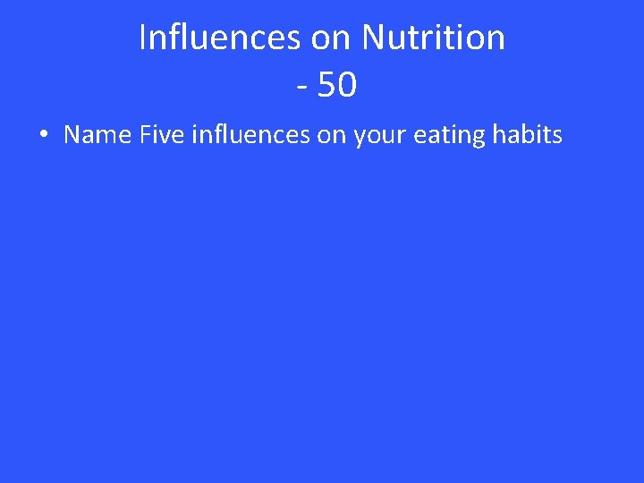 Influences on Nutrition - 50 • Name Five influences on your eating habits