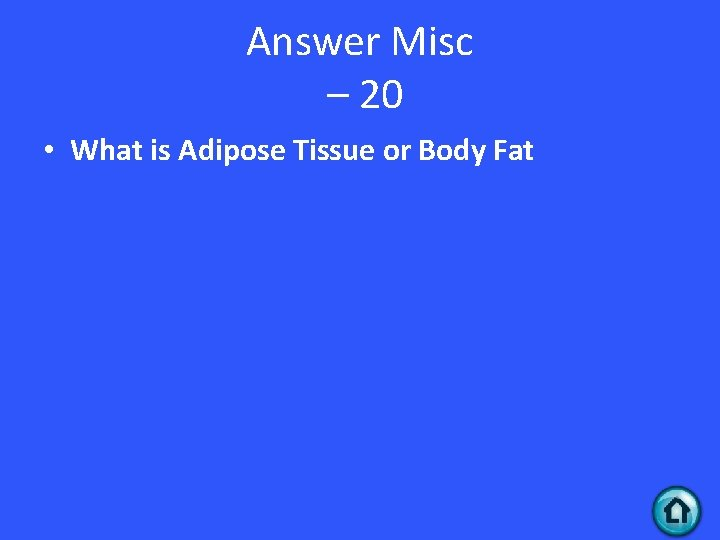 Answer Misc – 20 • What is Adipose Tissue or Body Fat