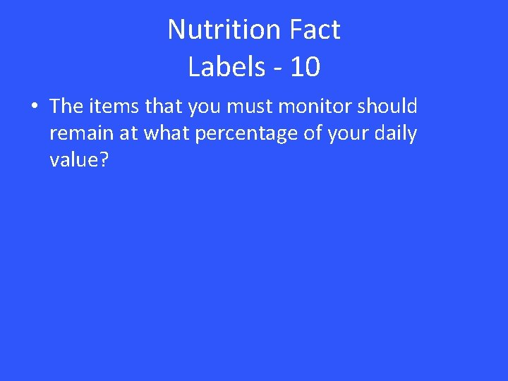 Nutrition Fact Labels - 10 • The items that you must monitor should remain