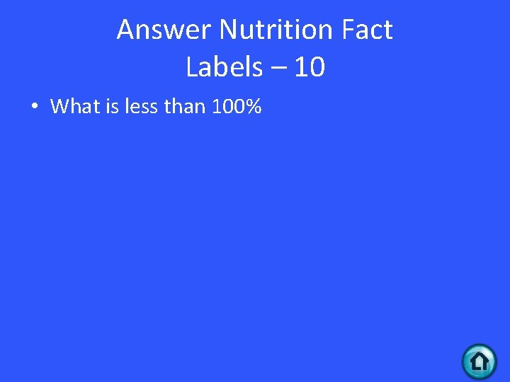 Answer Nutrition Fact Labels – 10 • What is less than 100%