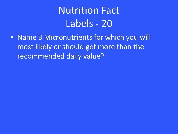 Nutrition Fact Labels - 20 • Name 3 Micronutrients for which you will most