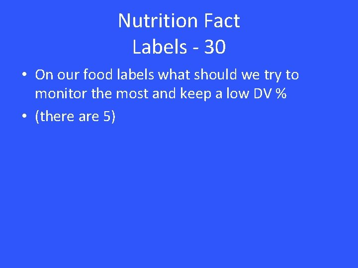 Nutrition Fact Labels - 30 • On our food labels what should we try